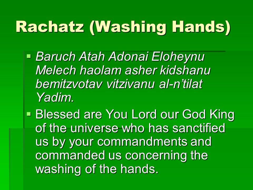 Rachatz (Washing Hands)  Baruch Atah Adonai Eloheynu Melech haolam asher kidshanu bemitzvotav vitzivanu al-n'tilat Yadim.