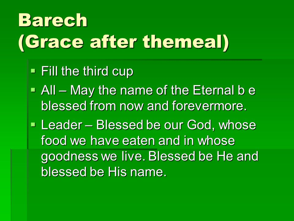 Barech (Grace after themeal)  All – May He who is most merciful, make us worthy to behold the days of the Messiah and eternal life in the world to come.