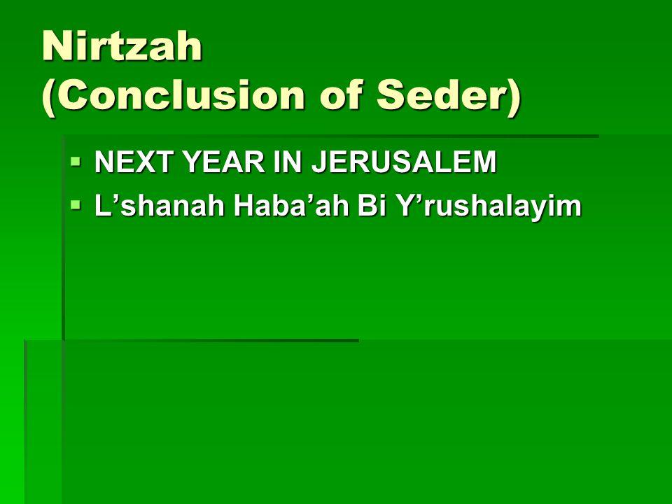 Nirtzah (Conclusion of Seder)  NEXT YEAR IN JERUSALEM  L'shanah Haba'ah Bi Y'rushalayim