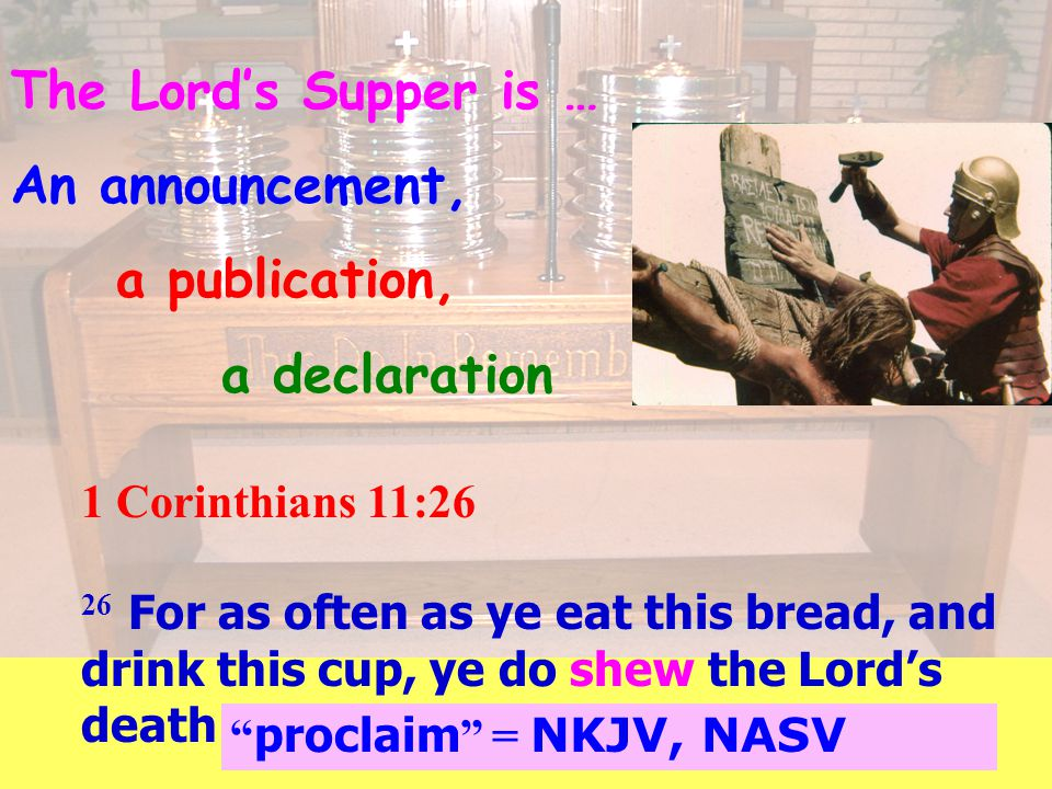 The Lord's Supper is … An announcement, a publication, a declaration 1 Corinthians 11:26 26 For as often as ye eat this bread, and drink this cup, ye