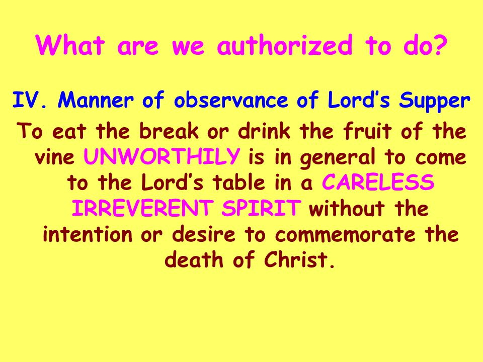 IV. Manner of observance of Lord's Supper To eat the break or drink the fruit of the vine UNWORTHILY is in general to come to the Lord's table in a CA