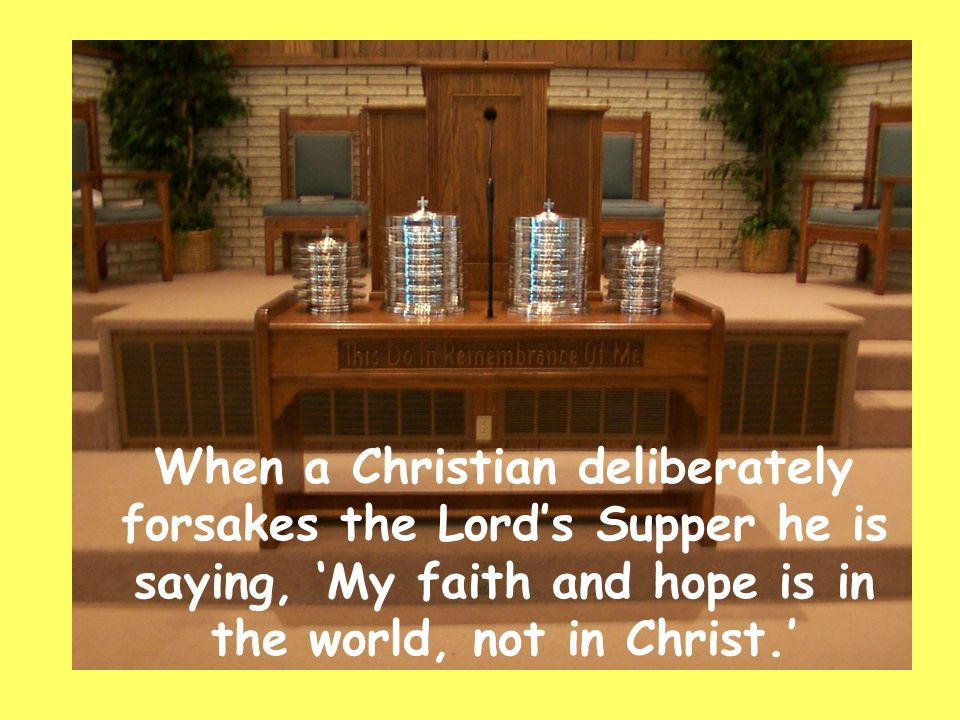 When a Christian deliberately forsakes the Lord's Supper he is saying, 'My faith and hope is in the world, not in Christ.'