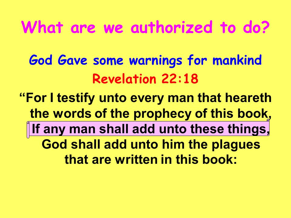 "What are we authorized to do? God Gave some warnings for mankind Revelation 22:18 ""For I testify unto every man that heareth the words of the prophecy"