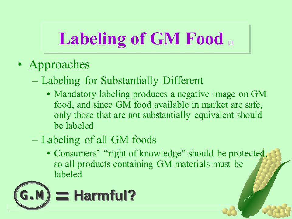 Labeling of GM Food [1] Approaches –Labeling for Substantially Different Mandatory labeling produces a negative image on GM food, and since GM food available in market are safe, only those that are not substantially equivalent should be labeled –Labeling of all GM foods Consumers' right of knowledge should be protected, so all products containing GM materials must be labeled G.MG.M Harmful?