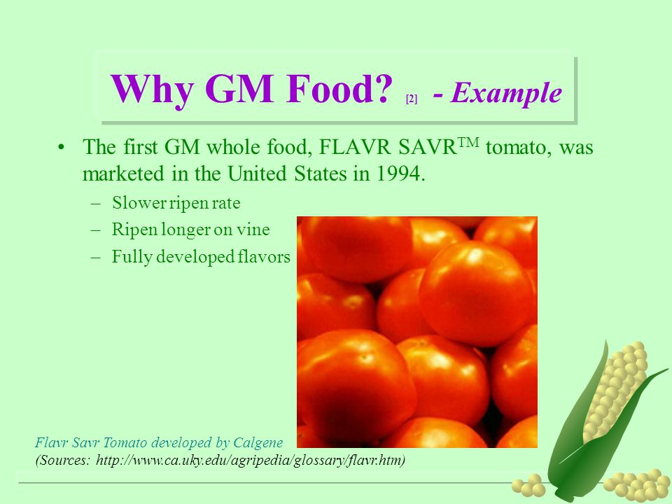 Why GM Food? [2] - Example The first GM whole food, FLAVR SAVR TM tomato, was marketed in the United States in 1994. –Slower ripen rate –Ripen longer