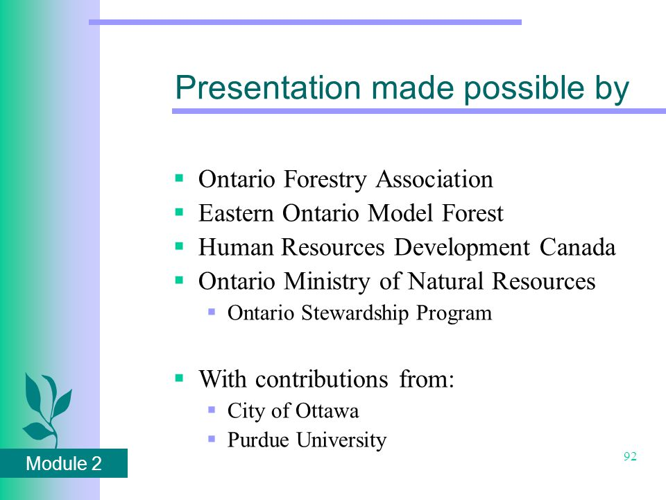 Module 2 92 Presentation made possible by  Ontario Forestry Association  Eastern Ontario Model Forest  Human Resources Development Canada  Ontario Ministry of Natural Resources  Ontario Stewardship Program  With contributions from:  City of Ottawa  Purdue University