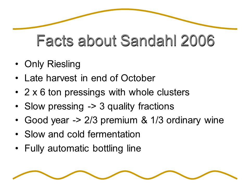 Facts about Sandahl 2006 Only Riesling Late harvest in end of October 2 x 6 ton pressings with whole clusters Slow pressing -> 3 quality fractions Goo