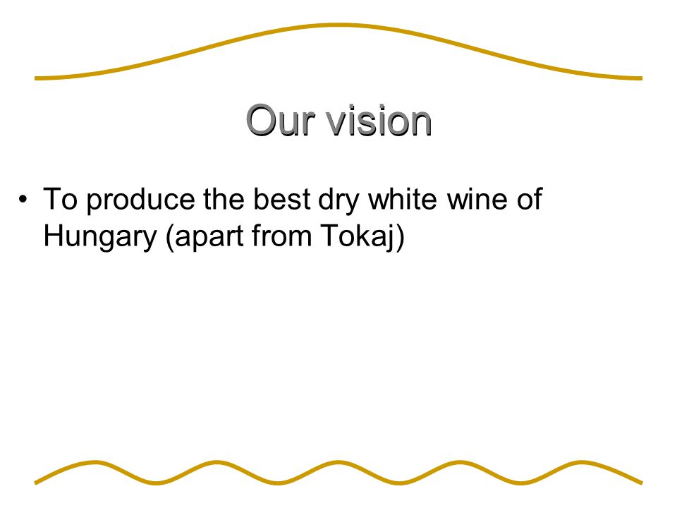 Our vision To produce the best dry white wine of Hungary (apart from Tokaj)