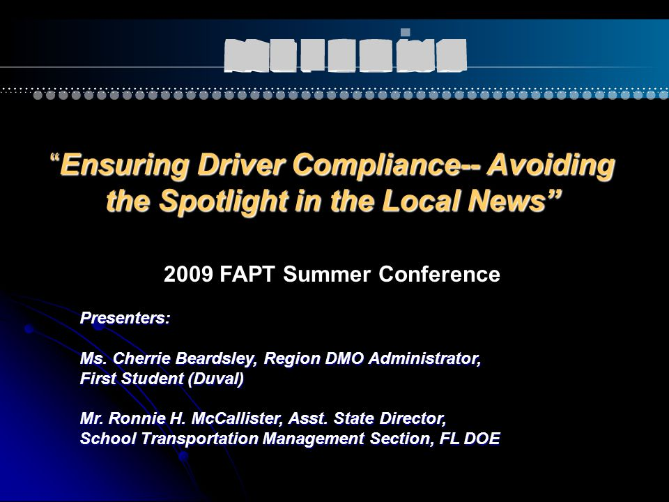 """""""Ensuring Driver Compliance-- Avoiding the Spotlight in the Local News"""" Presenters: Ms. Cherrie Beardsley, Region DMO Administrator, First Student (Du"""