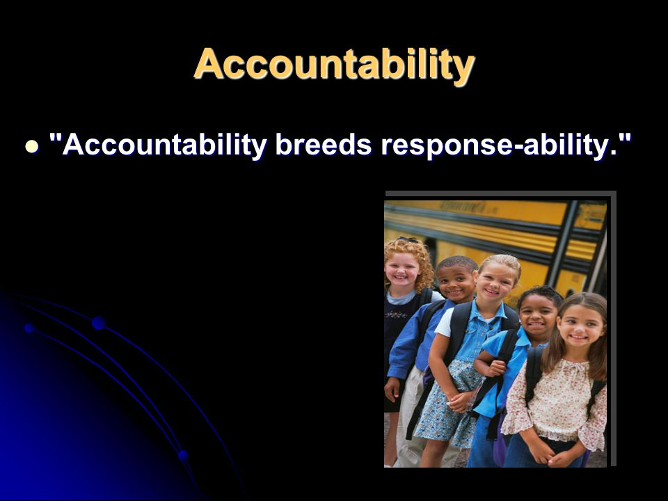 Accountability Accountability breeds response-ability.
