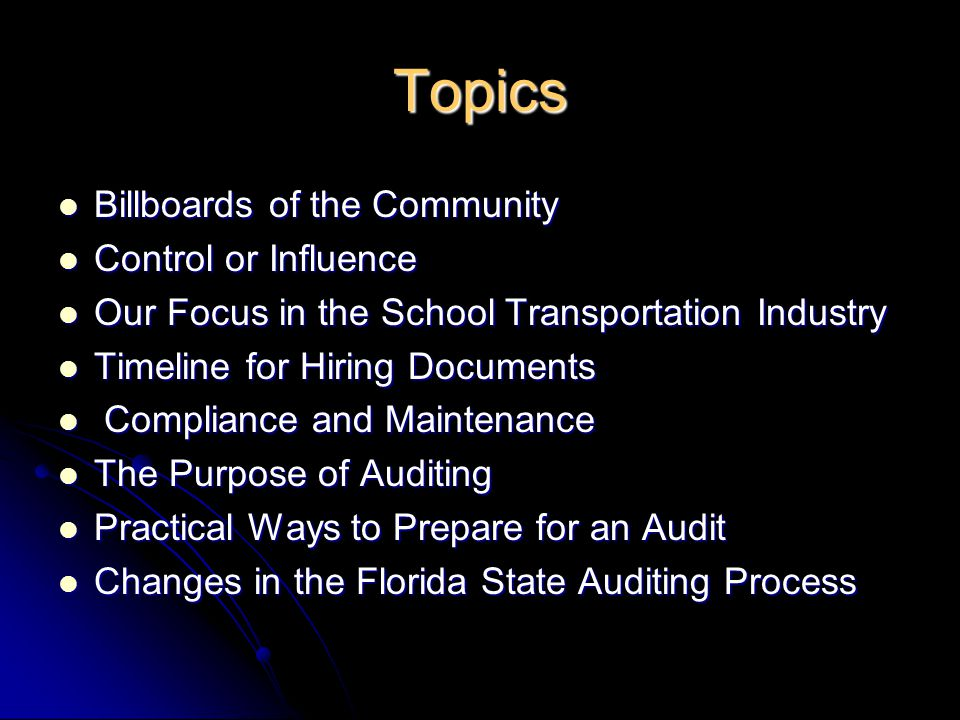 Topics Billboards of the Community Billboards of the Community Control or Influence Control or Influence Our Focus in the School Transportation Industry Our Focus in the School Transportation Industry Timeline for Hiring Documents Timeline for Hiring Documents Compliance and Maintenance Compliance and Maintenance The Purpose of Auditing The Purpose of Auditing Practical Ways to Prepare for an Audit Practical Ways to Prepare for an Audit Changes in the Florida State Auditing Process Changes in the Florida State Auditing Process