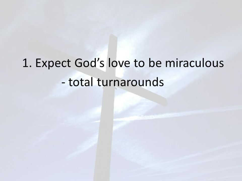 1. Expect God's love to be miraculous - total turnarounds