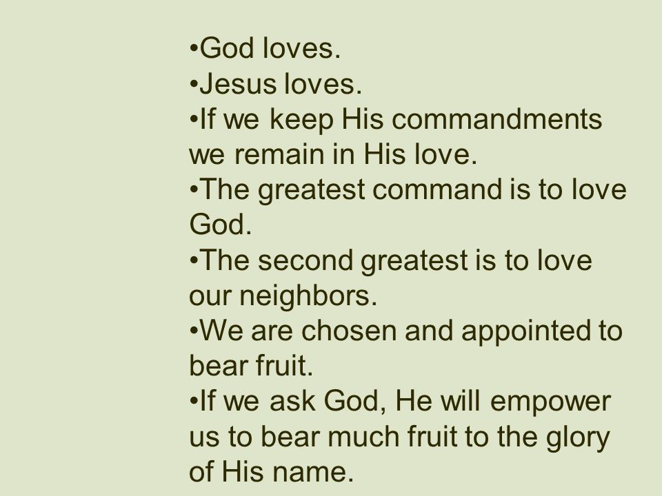 God loves. Jesus loves. If we keep His commandments we remain in His love. The greatest command is to love God. The second greatest is to love our nei