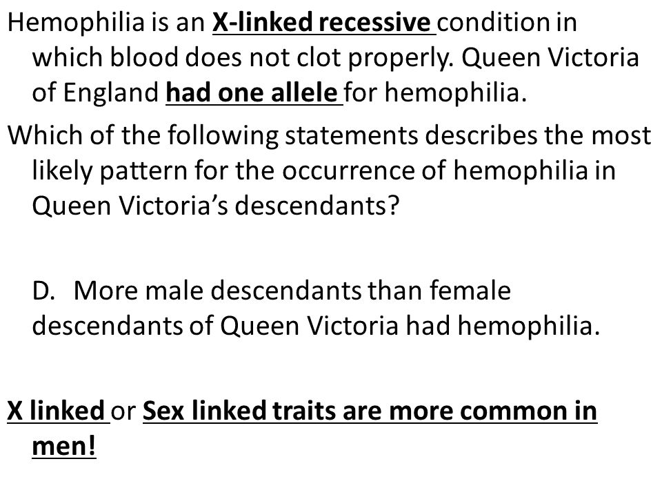 Hemophilia is an X-linked recessive condition in which blood does not clot properly. Queen Victoria of England had one allele for hemophilia. Which of