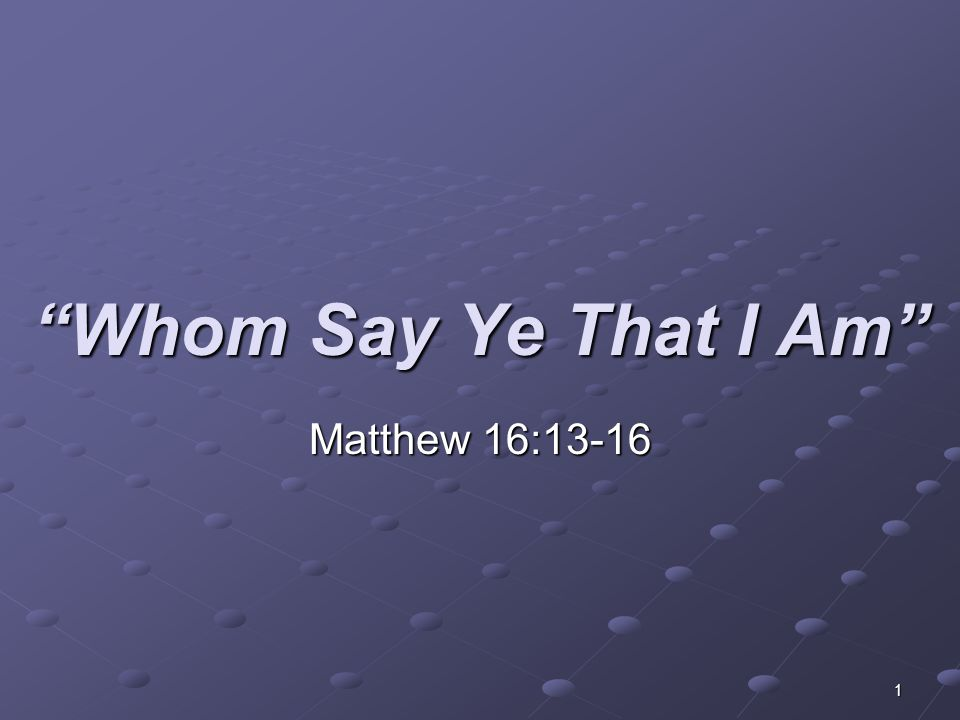 "1 ""Whom Say Ye That I Am"" Matthew 16:13-16"