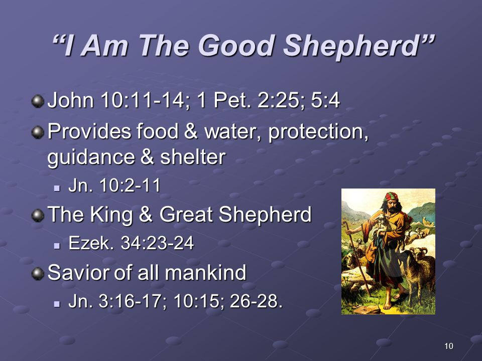 "10 ""I Am The Good Shepherd"" John 10:11-14; 1 Pet. 2:25; 5:4 Provides food & water, protection, guidance & shelter Jn. 10:2-11 Jn. 10:2-11 The King & G"