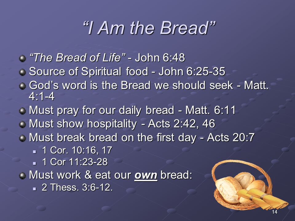 "14 ""I Am the Bread"" ""The Bread of Life"" - John 6:48 Source of Spiritual food - John 6:25-35 God's word is the Bread we should seek - Matt. 4:1-4 Must"