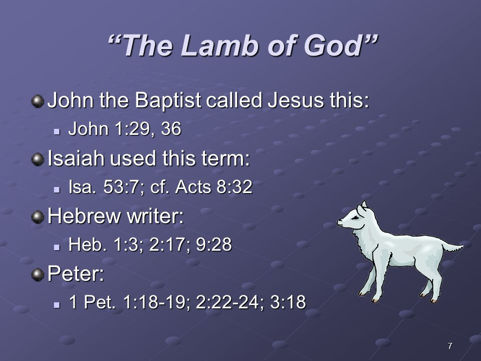 "7 ""The Lamb of God"" John the Baptist called Jesus this: John 1:29, 36 John 1:29, 36 Isaiah used this term: Isa. 53:7; cf. Acts 8:32 Isa. 53:7; cf. Act"