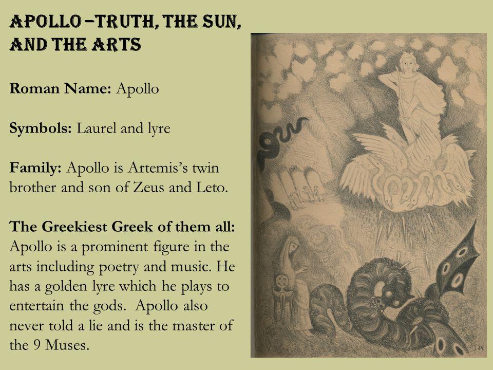 Apollo –Truth, The Sun, and the Arts Roman Name: Apollo Symbols: Laurel and lyre Family: Apollo is Artemis's twin brother and son of Zeus and Leto.