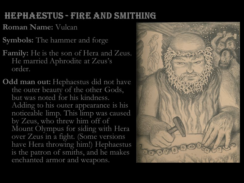 Hephaestus - Fire and Smithing Roman Name: Vulcan Symbols: The hammer and forge Family: He is the son of Hera and Zeus. He married Aphrodite at Zeus's