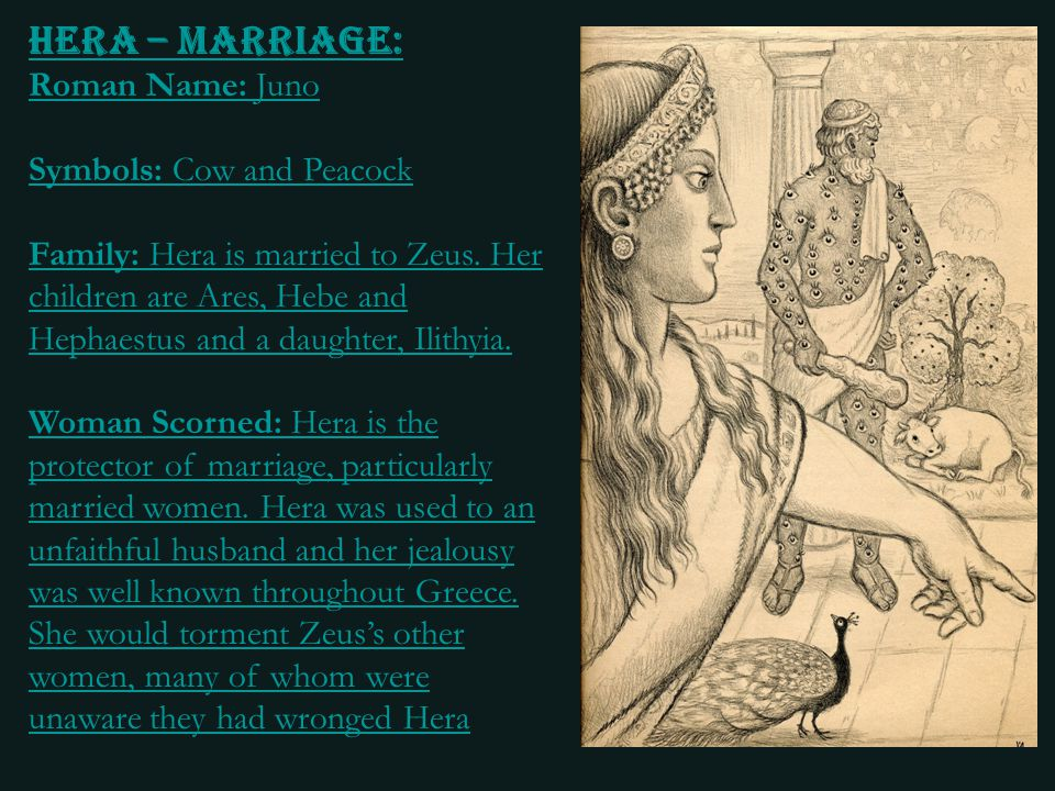 Hera – Marriage: Roman Name: Juno Symbols: Cow and Peacock Family: Hera is married to Zeus. Her children are Ares, Hebe and Hephaestus and a daughter,