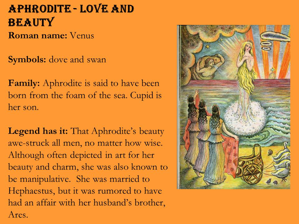 Aphrodite - Love and Beauty Roman name: Venus Symbols: dove and swan Family: Aphrodite is said to have been born from the foam of the sea. Cupid is he