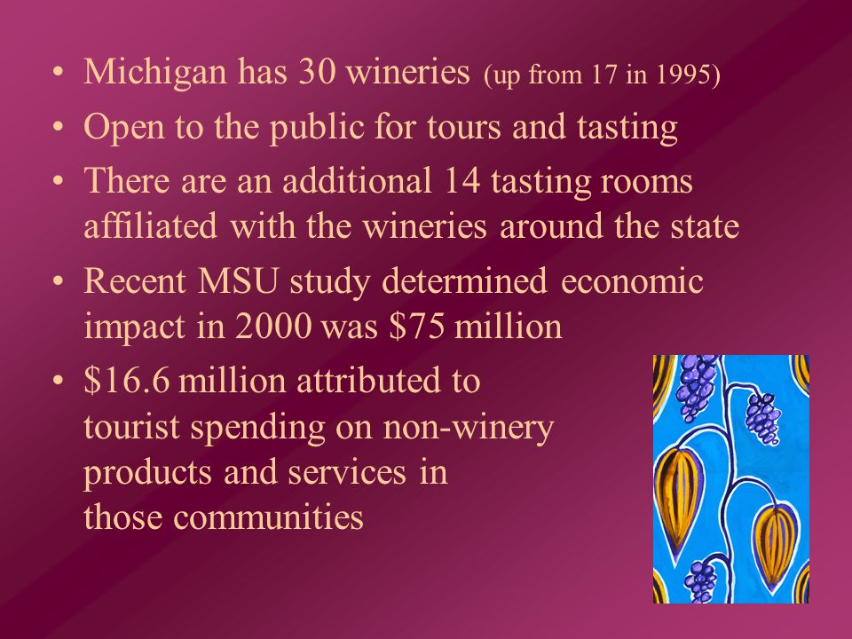 Michigan has 30 wineries (up from 17 in 1995) Open to the public for tours and tasting There are an additional 14 tasting rooms affiliated with the wineries around the state Recent MSU study determined economic impact in 2000 was $75 million $16.6 million attributed to tourist spending on non-winery products and services in those communities