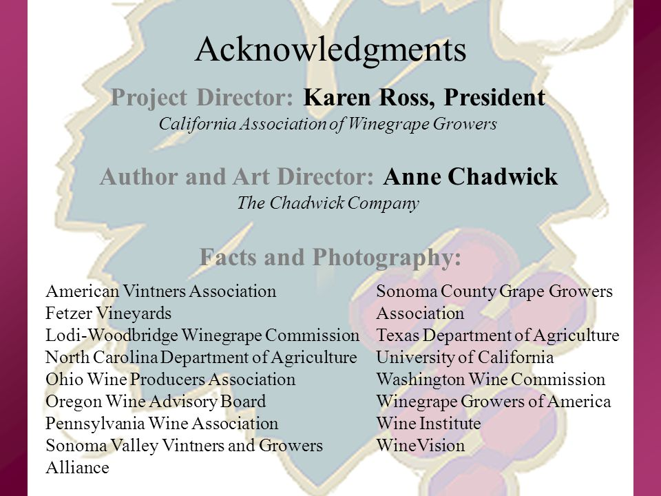 Acknowledgments Project Director: Karen Ross, President California Association of Winegrape Growers Author and Art Director: Anne Chadwick The Chadwick Company American Vintners Association Fetzer Vineyards Lodi-Woodbridge Winegrape Commission North Carolina Department of Agriculture Ohio Wine Producers Association Oregon Wine Advisory Board Pennsylvania Wine Association Sonoma Valley Vintners and Growers Alliance Sonoma County Grape Growers Association Texas Department of Agriculture University of California Washington Wine Commission Winegrape Growers of America Wine Institute WineVision Facts and Photography: