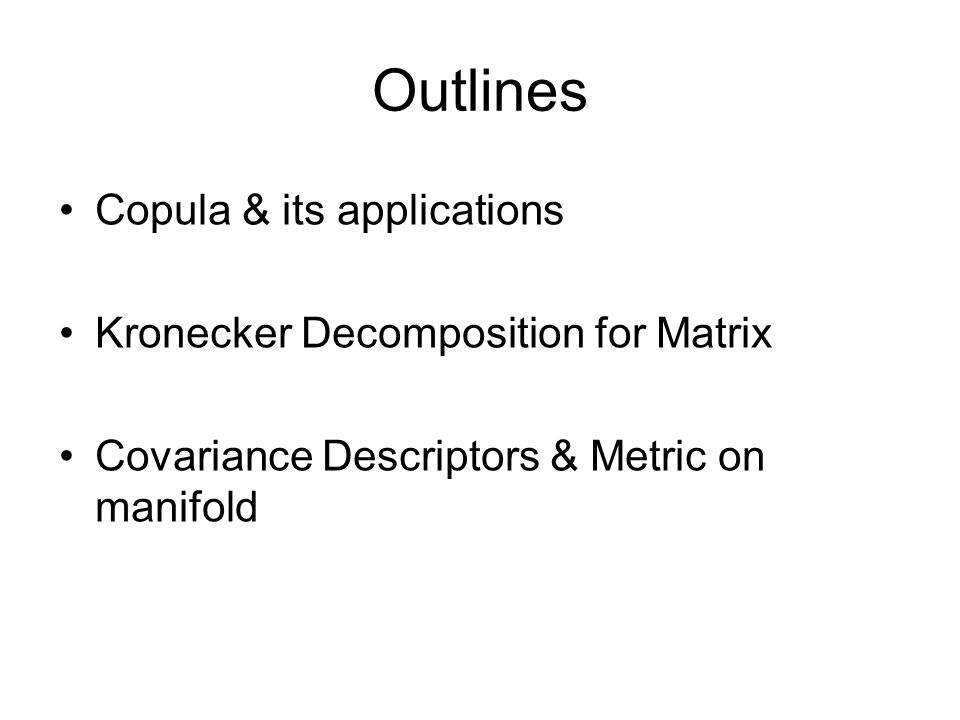 Outlines Copula & its applications Kronecker Decomposition for Matrix Covariance Descriptors & Metric on manifold