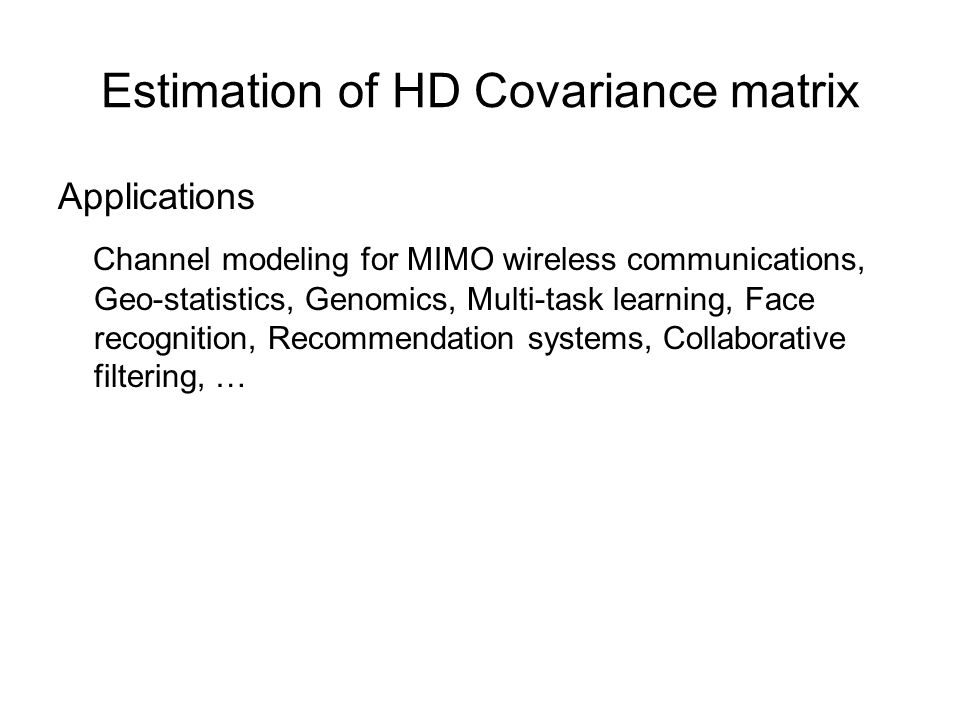 Estimation of HD Covariance matrix Applications Channel modeling for MIMO wireless communications, Geo-statistics, Genomics, Multi-task learning, Face recognition, Recommendation systems, Collaborative filtering, …