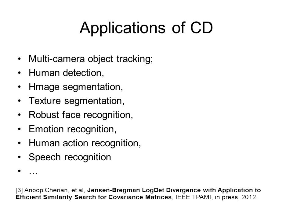 Applications of CD Multi-camera object tracking; Human detection, Hmage segmentation, Texture segmentation, Robust face recognition, Emotion recognition, Human action recognition, Speech recognition … [3] Anoop Cherian, et al, Jensen-Bregman LogDet Divergence with Application to Efficient Similarity Search for Covariance Matrices, IEEE TPAMI, in press, 2012.