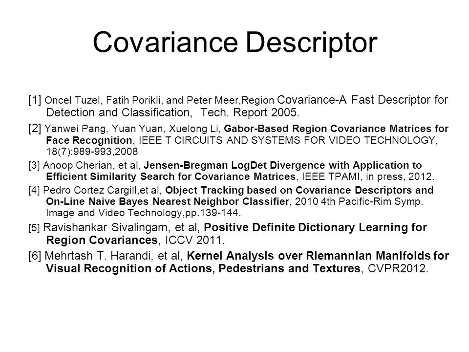 Covariance Descriptor [1] Oncel Tuzel, Fatih Porikli, and Peter Meer,Region Covariance-A Fast Descriptor for Detection and Classification, Tech.