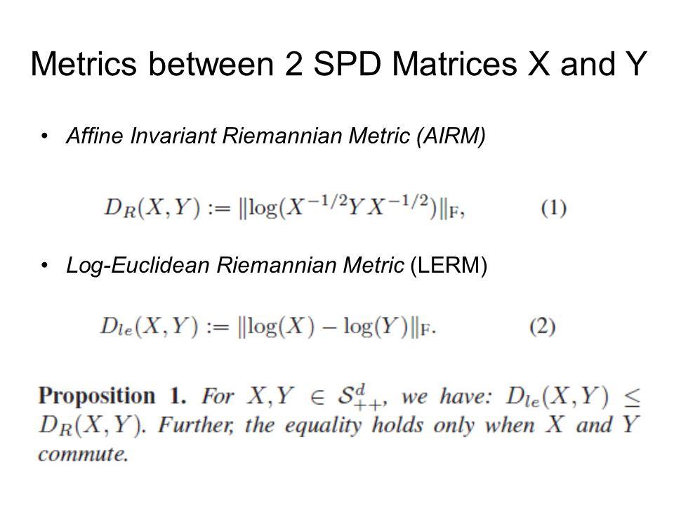 Metrics between 2 SPD Matrices X and Y Affine Invariant Riemannian Metric (AIRM) Log-Euclidean Riemannian Metric (LERM)