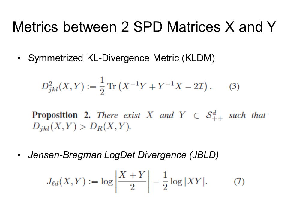 Metrics between 2 SPD Matrices X and Y Symmetrized KL-Divergence Metric (KLDM) Jensen-Bregman LogDet Divergence (JBLD)