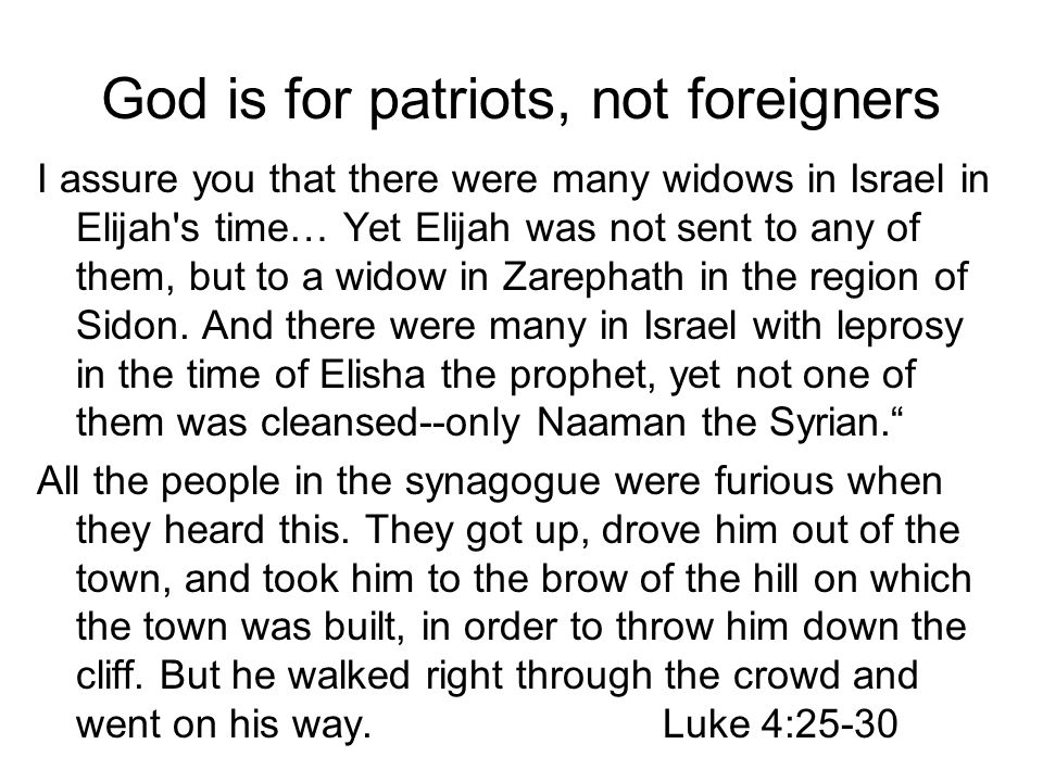 God is for patriots, not foreigners I assure you that there were many widows in Israel in Elijah s time… Yet Elijah was not sent to any of them, but to a widow in Zarephath in the region of Sidon.