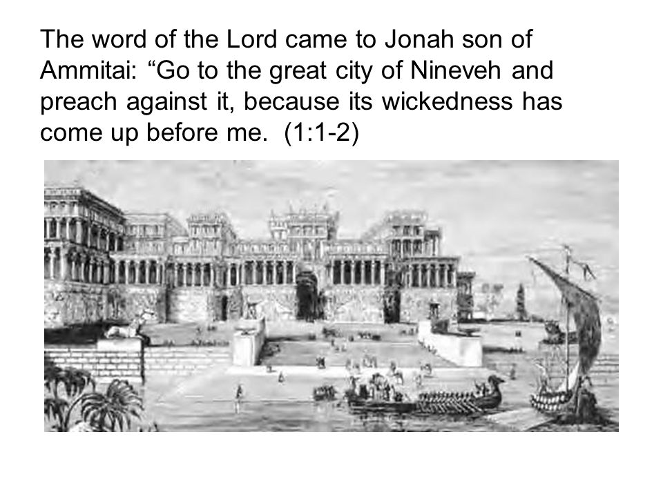 The word of the Lord came to Jonah son of Ammitai: Go to the great city of Nineveh and preach against it, because its wickedness has come up before me.
