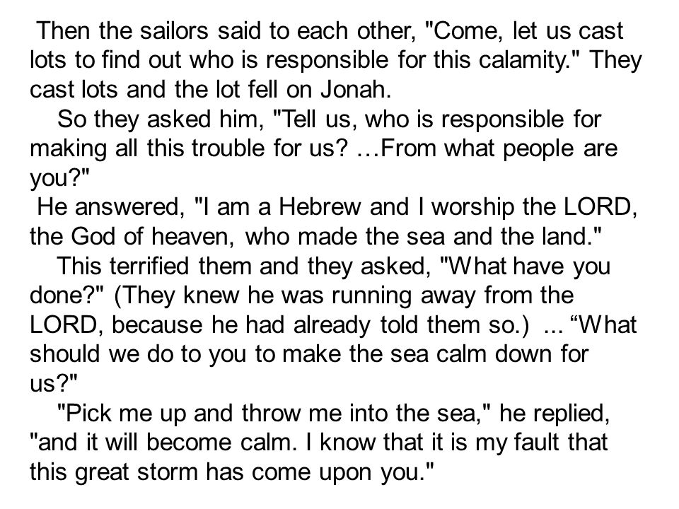Then the sailors said to each other, Come, let us cast lots to find out who is responsible for this calamity. They cast lots and the lot fell on Jonah.
