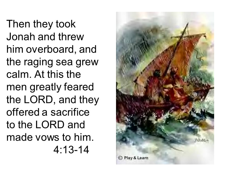 Then they took Jonah and threw him overboard, and the raging sea grew calm.