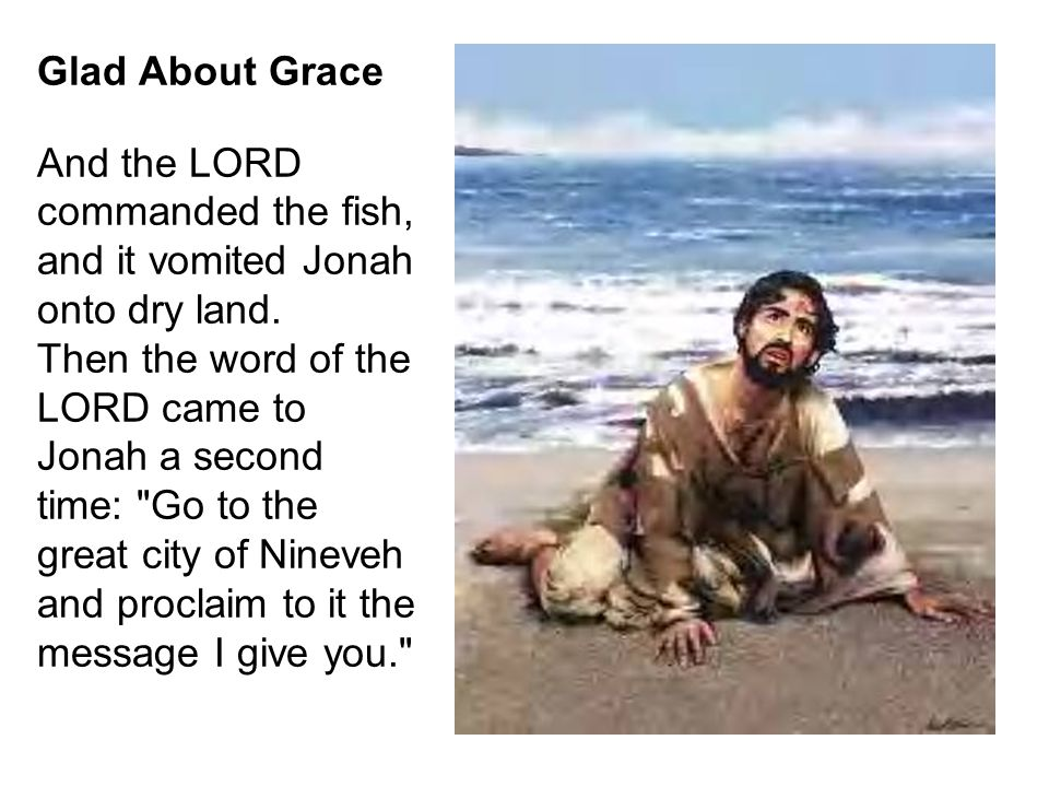 Glad About Grace And the LORD commanded the fish, and it vomited Jonah onto dry land.