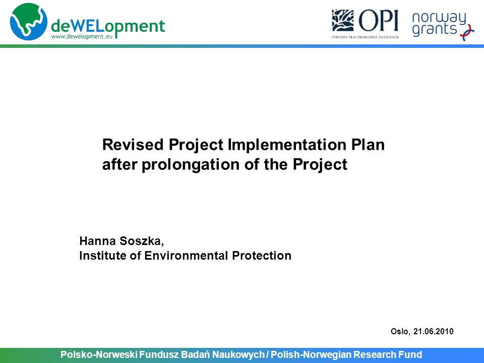 Polsko-Norweski Fundusz Badań Naukowych / Polish-Norwegian Research Fund Revised Project Implementation Plan after prolongation of the Project Hanna Soszka, Institute of Environmental Protection Oslo, 21.06.2010