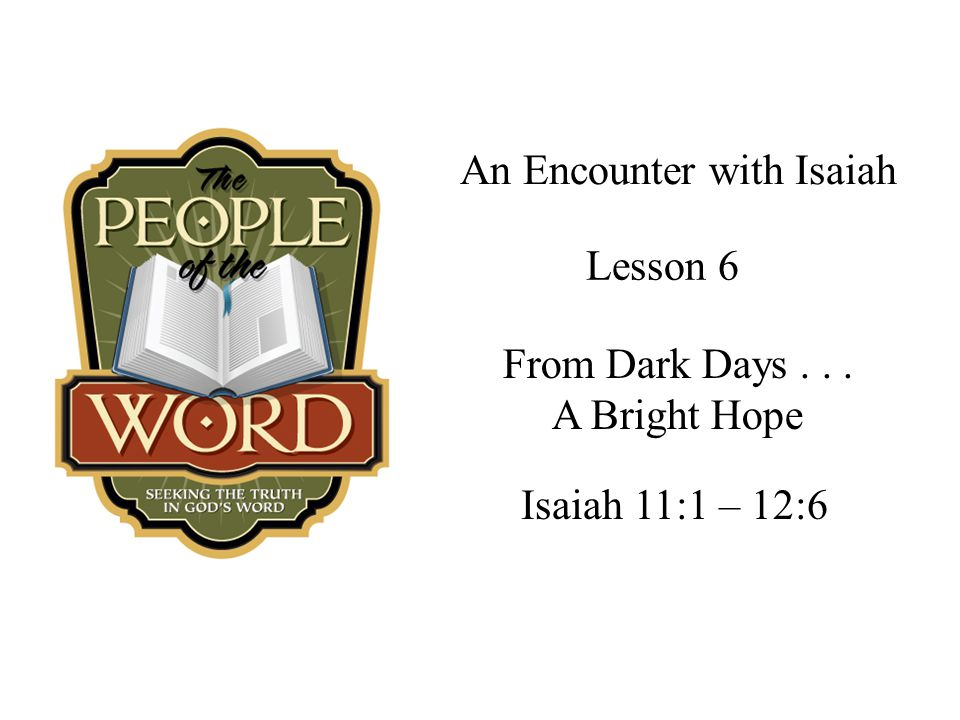 An Encounter with Isaiah Isaiah 11:1 – 12:6 Lesson 6 From Dark Days... A Bright Hope
