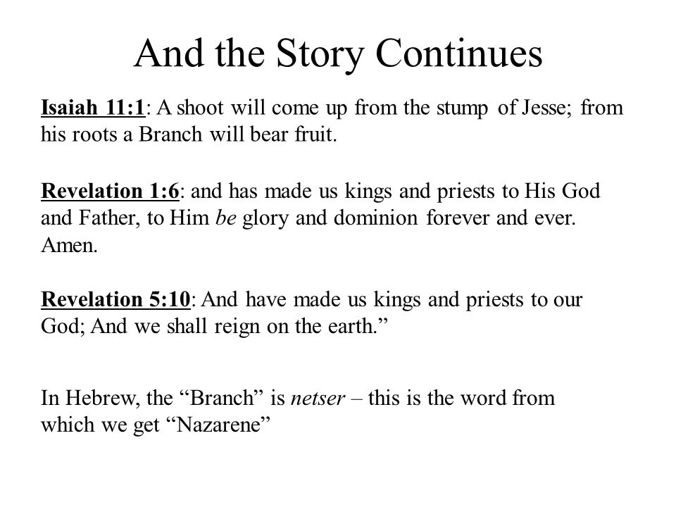 Isaiah 11:1: A shoot will come up from the stump of Jesse; from his roots a Branch will bear fruit. And the Story Continues Revelation 1:6: and has ma