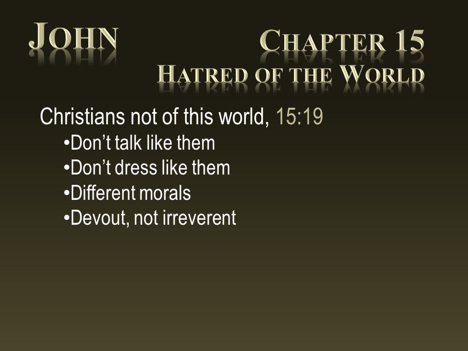 Christians not of this world, 15:19 Don't talk like them Don't dress like them Different morals Devout, not irreverent