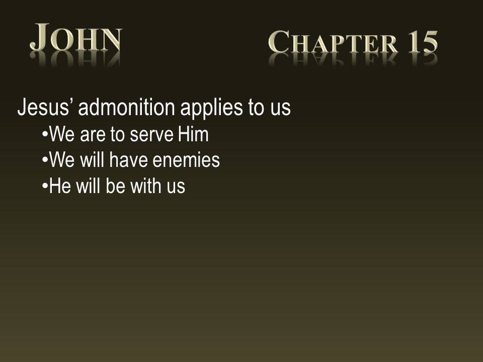 Jesus' admonition applies to us We are to serve Him We will have enemies He will be with us