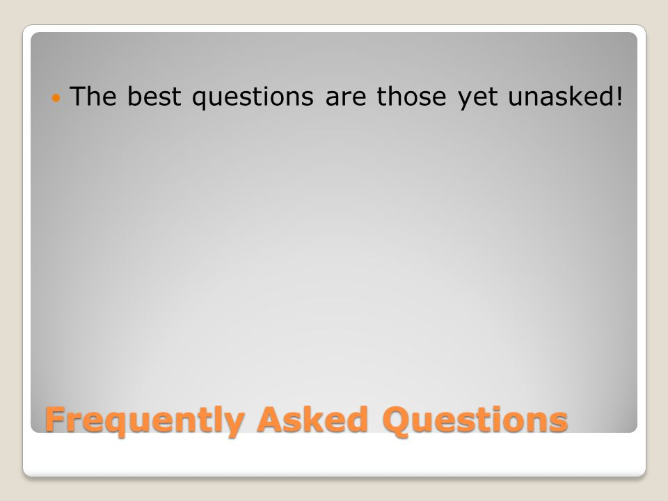 Frequently Asked Questions The best questions are those yet unasked!