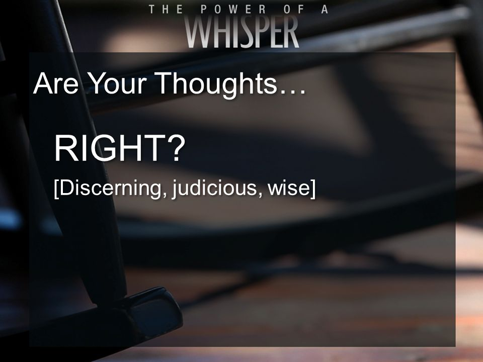RIGHT [Discerning, judicious, wise] RIGHT [Discerning, judicious, wise] Are Your Thoughts…