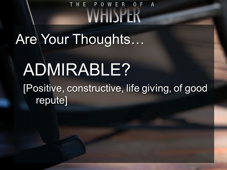 ADMIRABLE. [Positive, constructive, life giving, of good repute] ADMIRABLE.