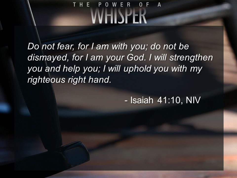 Do not fear, for I am with you; do not be dismayed, for I am your God. I will strengthen you and help you; I will uphold you with my righteous right h