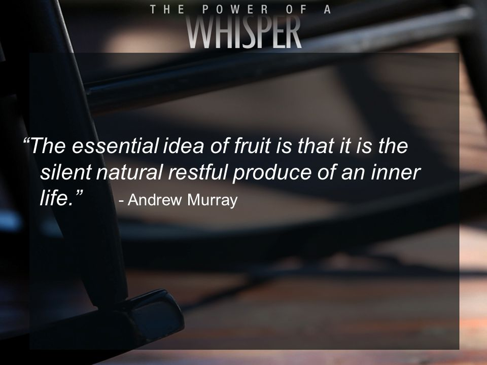 """The essential idea of fruit is that it is the silent natural restful produce of an inner life."" - Andrew Murray"