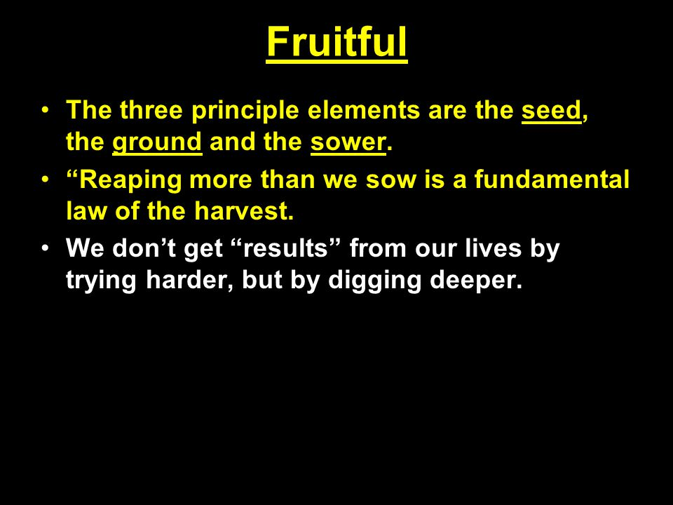 """Fruitful The three principle elements are the seed, the ground and the sower. """"Reaping more than we sow is a fundamental law of the harvest. We don't"""